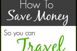 How to Save Money So You Can Travel More