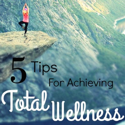 5 Tips for Achieving Total Wellness