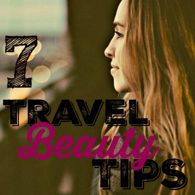 7 Travel Beauty Tips