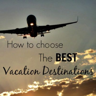 How to Choose the Best Vacation Destinations